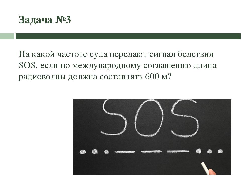 Задача №3 На какой частоте суда передают сигнал бедствия SOS, если по междуна...