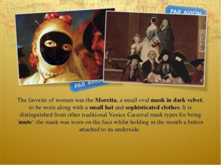 The favorite of women was the Moretta, a small oval mask in dark velvet, to