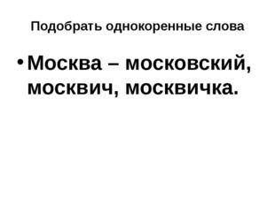 Подобрать однокоренные слова Москва – московский, москвич, москвичка.