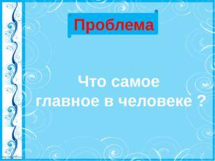 Проблема Что самое главное в человеке ? http://linda6035.ucoz.ru/