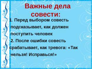 Важные дела совести: 1. Перед выбором совесть подсказывает, как должен посту