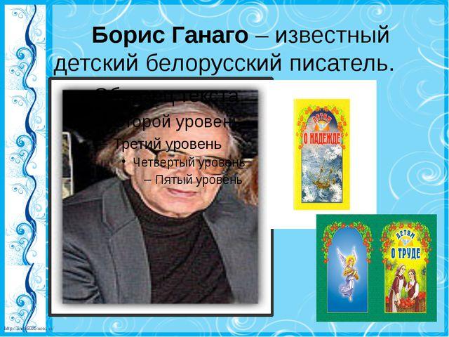 Борис Ганаго– известный детский белорусский писатель. http://linda6035.ucoz...