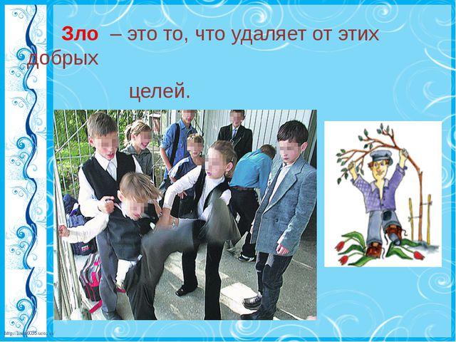 Зло – это то, что удаляет от этих добрых целей. http://linda6035.ucoz.ru/