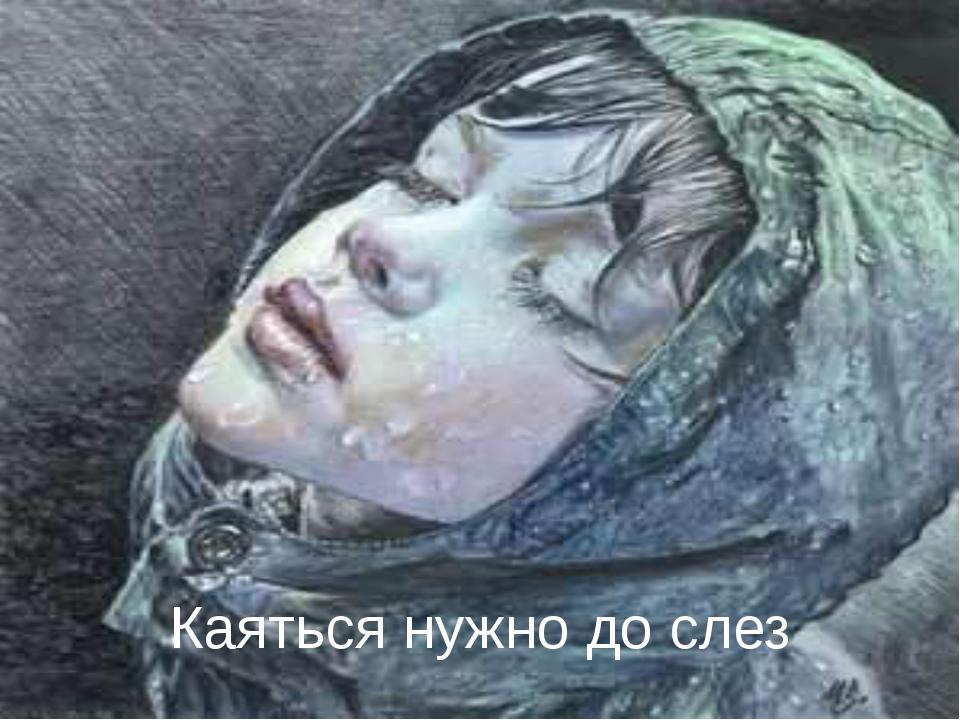 Каяться нужно до слез http://linda6035.ucoz.ru/