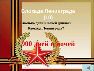 Блокада Ленинграда (10) Сколько дней и ночей длилась Блокада Ленинграда? 900