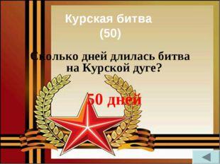 Курская битва (50) Сколько дней длилась битва на Курской дуге? 50 дней