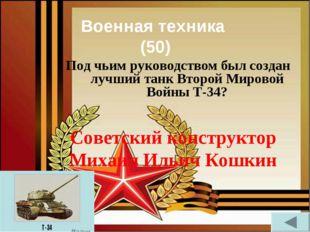Военная техника (50) Под чьим руководством был создан лучший танк Второй Миро