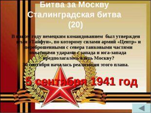 Битва за Москву Сталинградская битва (20) В каком году немецким командованием