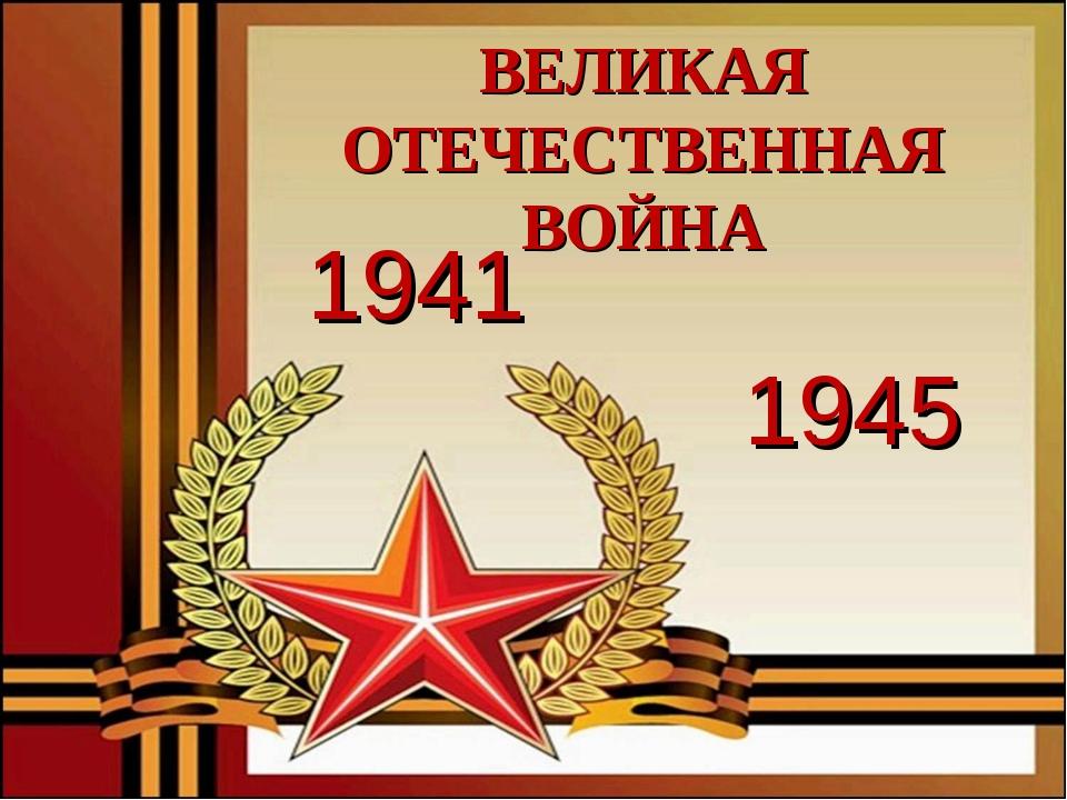 1941 1945 ВЕЛИКАЯ ОТЕЧЕСТВЕННАЯ ВОЙНА