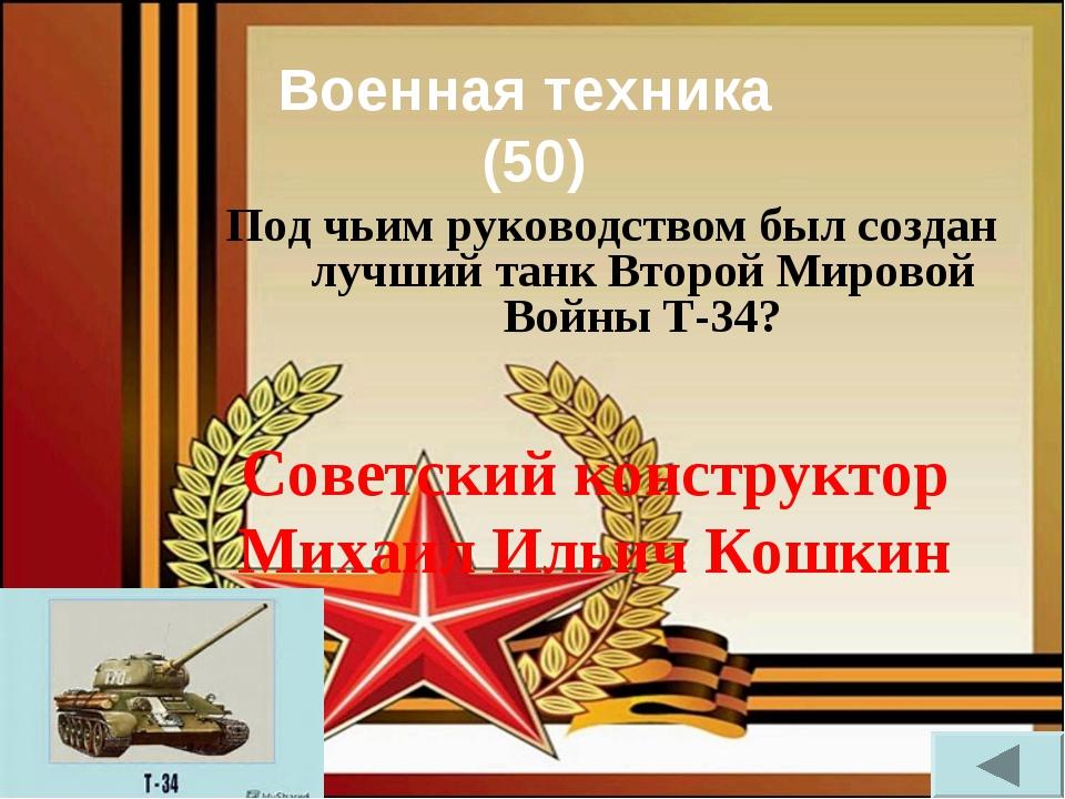 Военная техника (50) Под чьим руководством был создан лучший танк Второй Миро...