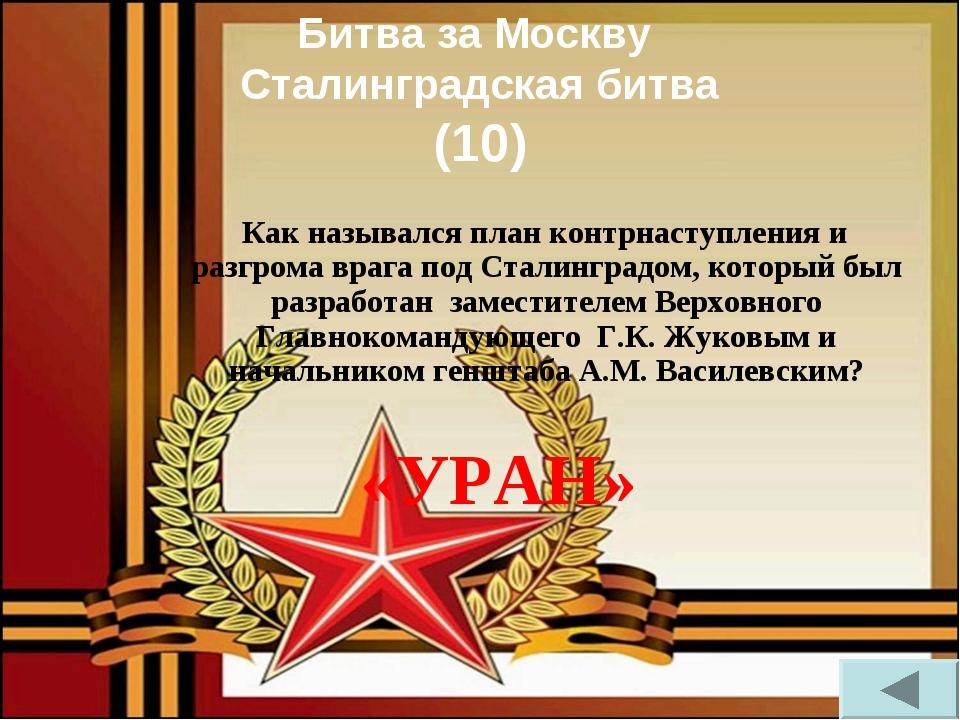Битва за Москву Сталинградская битва (10) Как назывался план контрнаступления...