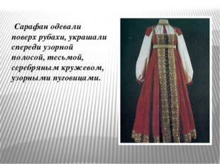 Сарафан одевали поверх рубахи, украшали спереди узорной полосой, тесьмой, се