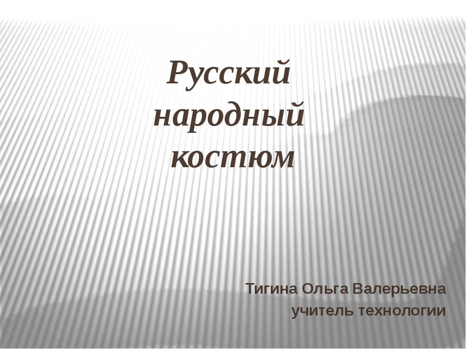 Русский народный костюм Тигина Ольга Валерьевна учитель технологии