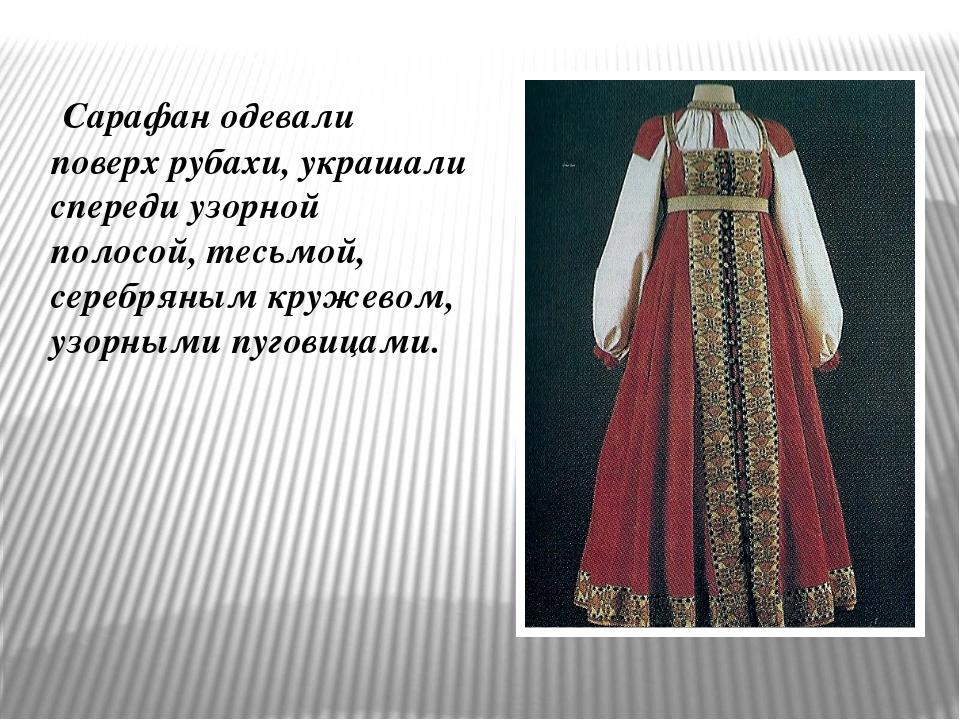 Сарафан одевали поверх рубахи, украшали спереди узорной полосой, тесьмой, се...