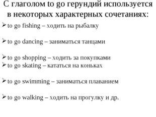 С глаголом to go герундий используется в некоторых характерных сочетаниях: to