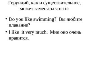 Герундий, как и существительное, может заменяться на it: Do you like swimming