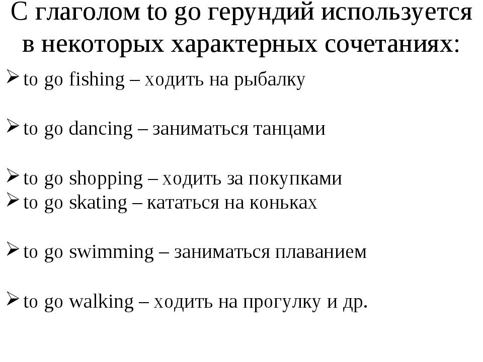С глаголом to go герундий используется в некоторых характерных сочетаниях: to...