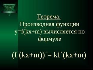 Теорема. Производная функции y=f(kx+m) вычисляется по формуле (f (kx+m))΄= kf