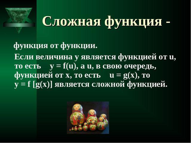 Cложная функция - функция от функции. Если величина y является функцией от u...