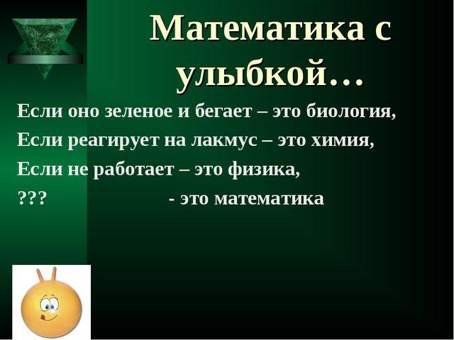 Математика с улыбкой… Если оно зеленое и бегает – это биология, Если реагируе...