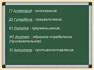 Г) Аллегория - иносказание; Д) Гипербола - преувеличение; Е) Литота - преумен