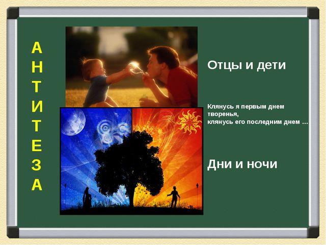 А Н Т И Т Е З А Отцы и дети Клянусь я первым днем творенья, клянусь его после...
