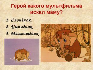 Герой какого мультфильма искал маму? Слонёнок Цыплёнок Мамонтёнок