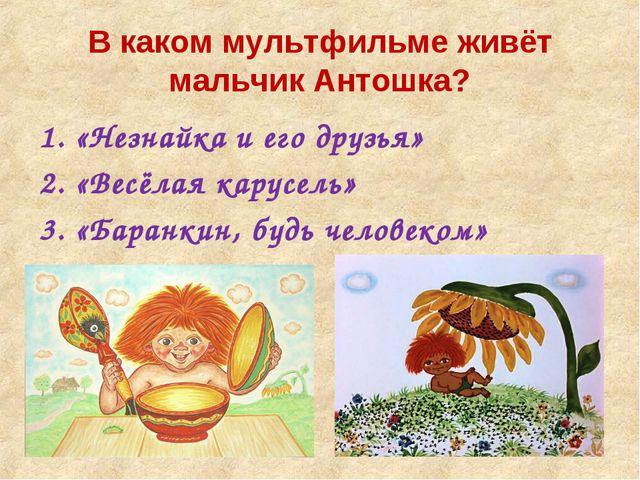 В каком мультфильме живёт мальчик Антошка? «Незнайка и его друзья» «Весёлая к...