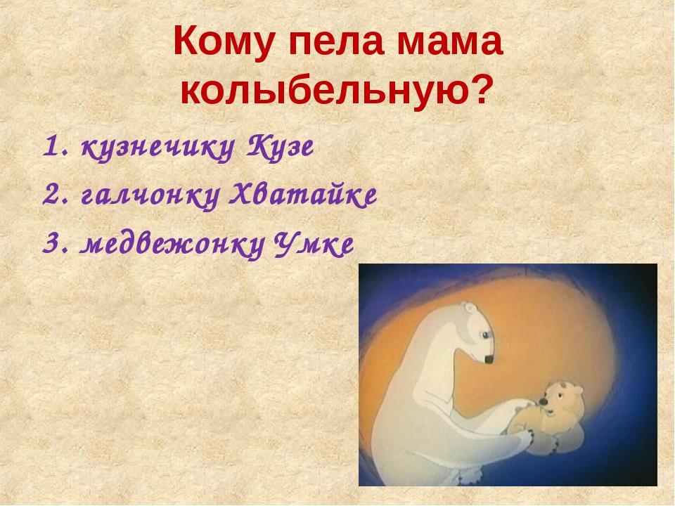 Кому пела мама колыбельную? кузнечику Кузе галчонку Хватайке медвежонку Умке