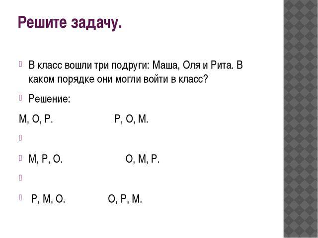 Решите задачу. В класс вошли три подруги: Маша, Оля и Рита. В каком порядке о...