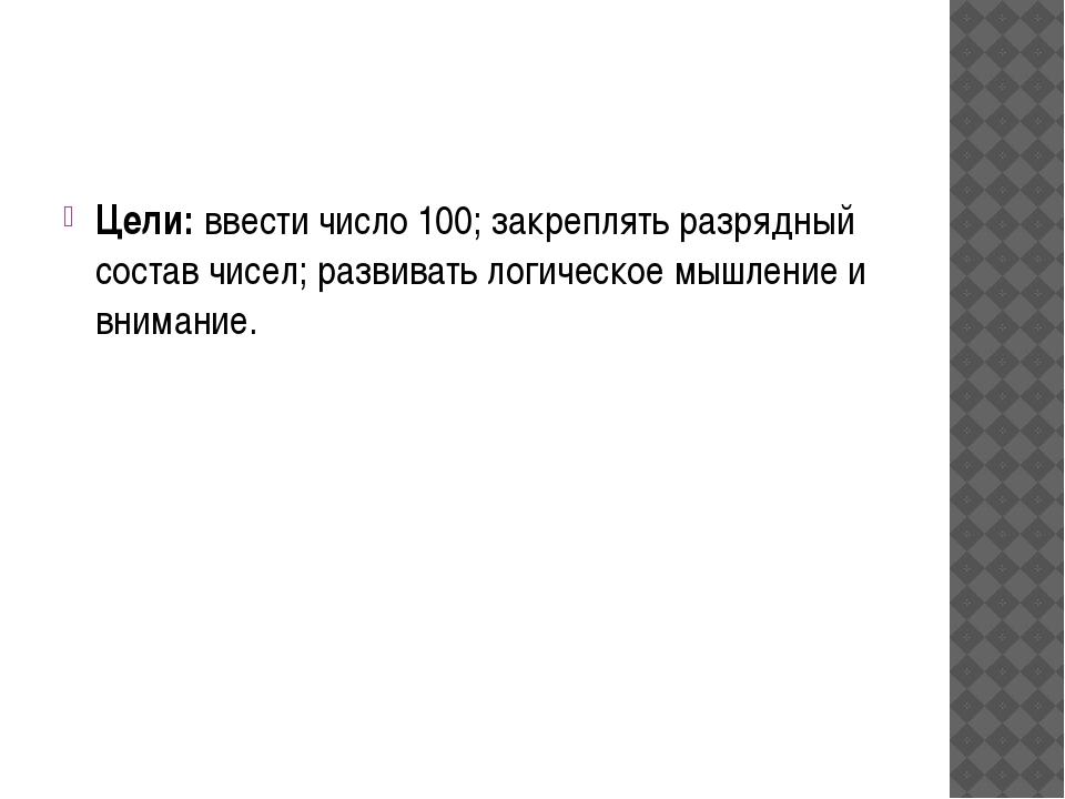 Цели: ввести число 100; закреплять разрядный состав чисел; развивать логичес...