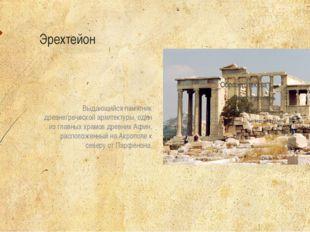 Эрехтейон Выдающийся памятник древнегреческой архитектуры, один из главных х