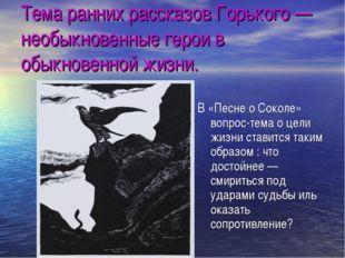 Тема ранних рассказов Горького — необыкновенные герои в обыкновенной жизни. В
