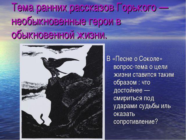 Тема ранних рассказов Горького — необыкновенные герои в обыкновенной жизни. В...