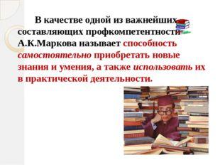 В качестве одной из важнейших составляющих профкомпетентности А.К.Маркова на