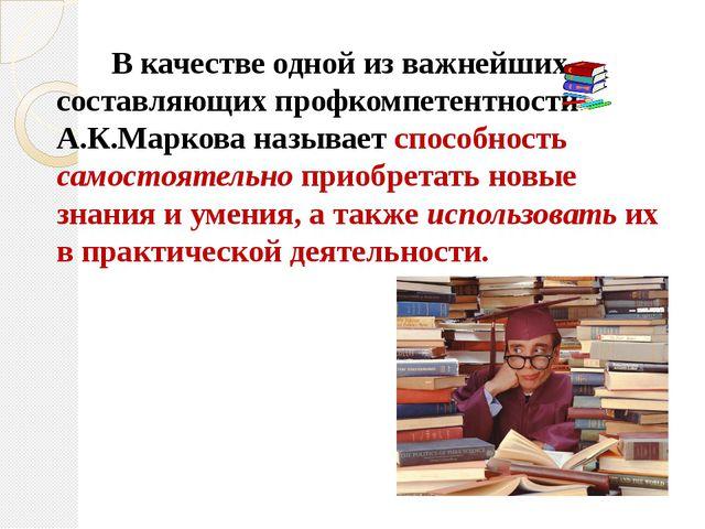 В качестве одной из важнейших составляющих профкомпетентности А.К.Маркова на...