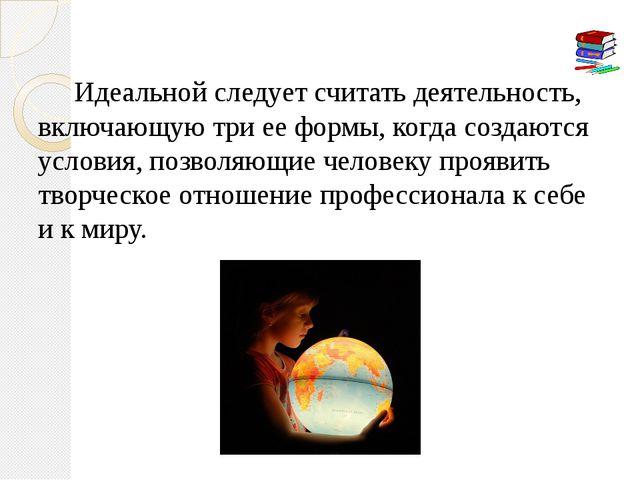 Идеальной следует считать деятельность, включающую три ее формы, когда созда...