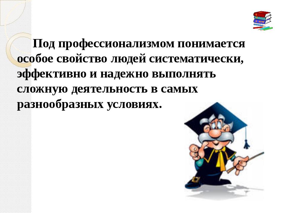 Под профессионализмом понимается особое свойство людей систематически, эффек...