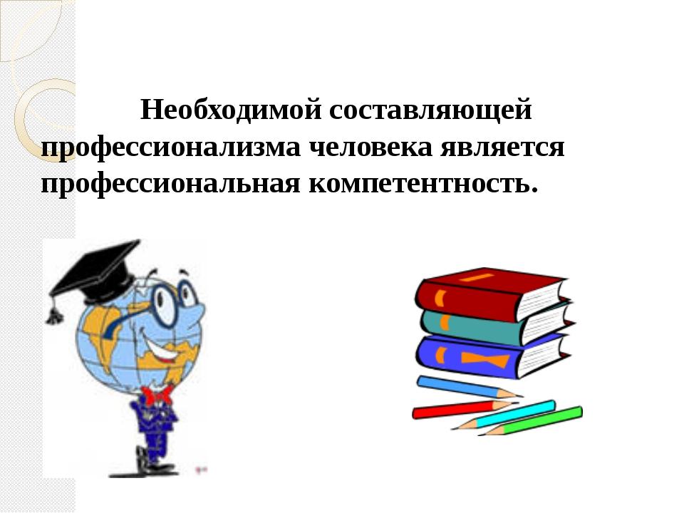 Необходимой составляющей профессионализма человека является профессиональная...