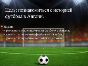 Задачи: − рассказать о возникновении футбола в Англии; − узнать о популярных