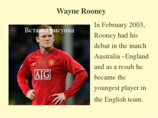 Wayne Rooney In February 2003, Rooney had his debut in the match Australia –E