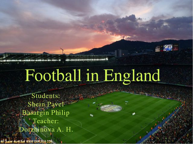 Students: Shein Pavel Basargin Philip Teacher: Dorzhinova A. H. Football in E...
