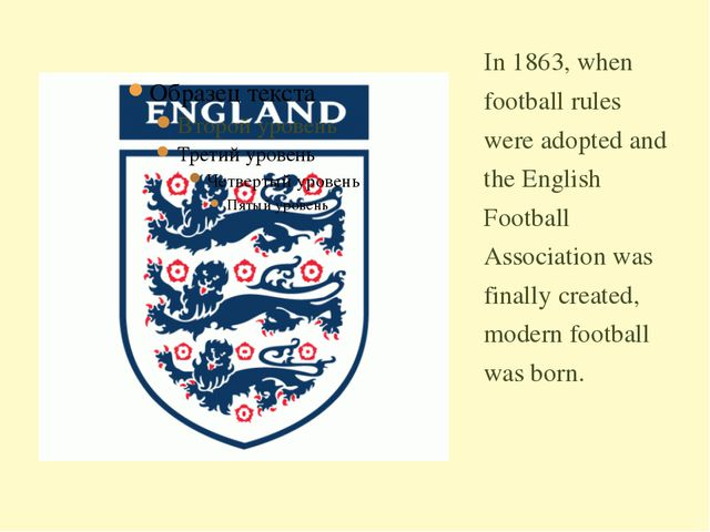 In 1863, when football rules were adopted and the English Football Associatio...
