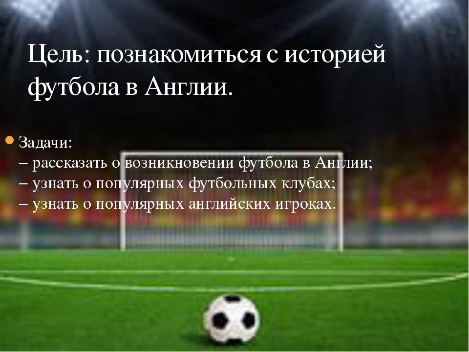 Задачи: − рассказать о возникновении футбола в Англии; − узнать о популярных...