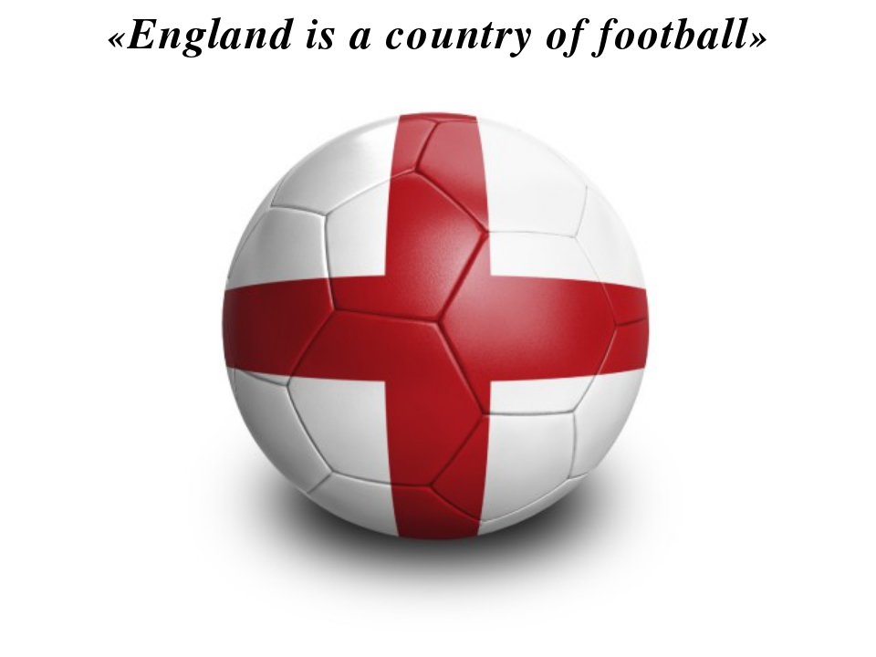«England is a country of football»