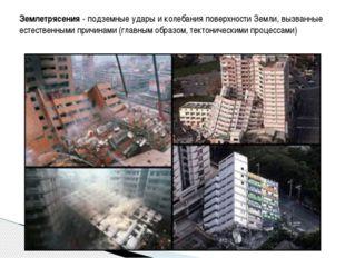 Землетрясения - подземные удары и колебания поверхности Земли, вызванные есте
