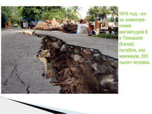 1976 год - из-за землетря-сения магнитудой 8 в Таньшане (Китай) погибло, как