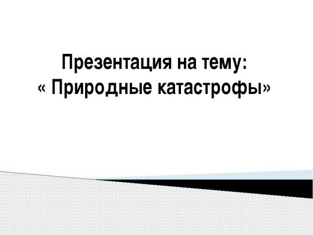 Презентация на тему: « Природные катастрофы»