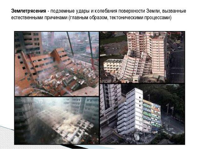 Землетрясения - подземные удары и колебания поверхности Земли, вызванные есте...