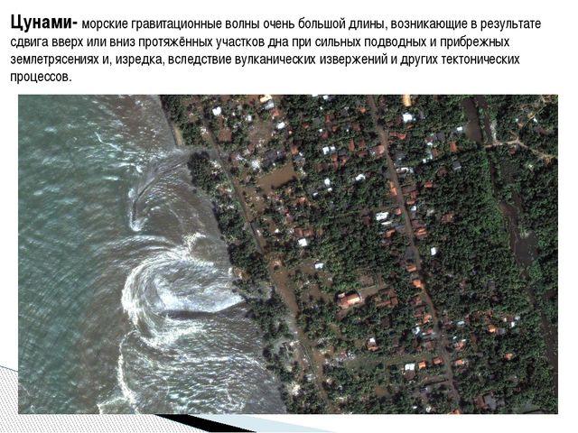 Цунами- морские гравитационные волны очень большой длины, возникающие в резул...